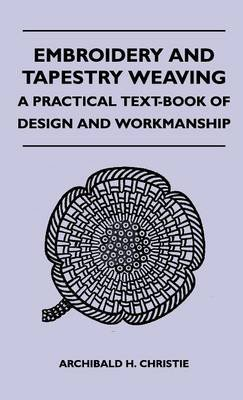 Embroidery and Tapestry Weaving - A Practical Text-Book of Design and Workmanship (Hardcover): Archibald H. Christie