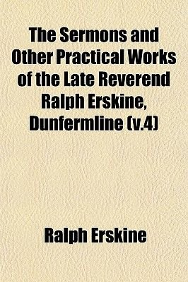 The Sermons and Other Practical Works of the Late Reverend Ralph Erskine, Dunfermline (V.4) (Paperback): Ralph Erskine