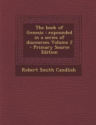 Book of Genesis - Expounded in a Series of Discourses Volume 2 (Paperback, Primary Source): Robert Smith Candlish