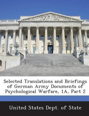 Selected Translations and Briefings of German Army Documents of Psychological Warfare, 1a, Part 2 (Paperback): United States...