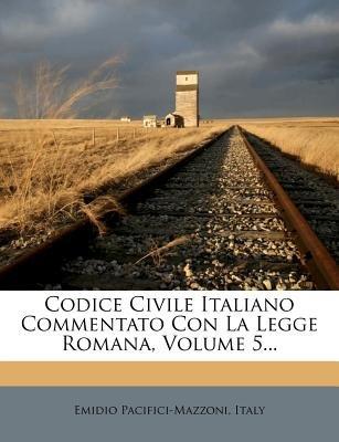 Codice Civile Italiano Commentato Con La Legge Romana, Volume 5... (Italian, Paperback): Emidio Pacifici Mazzoni, Italy.