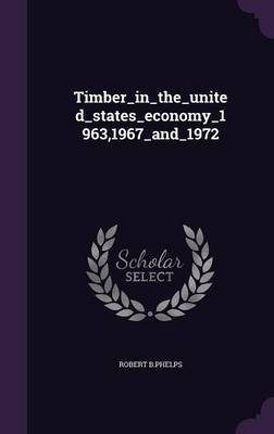 Timber_in_the_united_states_economy_1963,1967_and_1972 (Hardcover): Robert B Phelps