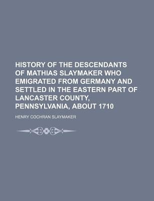 History of the Descendants of Mathias Slaymaker Who Emigrated from Germany and Settled in the Eastern Part of Lancaster County,...