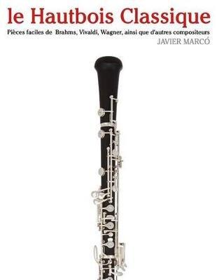 Le Hautbois Classique - Pieces Faciles de Brahms, Vivaldi, Wagner, Ainsi Que D'Autres Compositeurs (French, Paperback):...