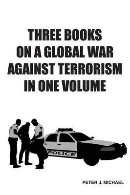 Three Books on a Global War Against Terrorism in One Volume (Paperback): Peter J. Michael