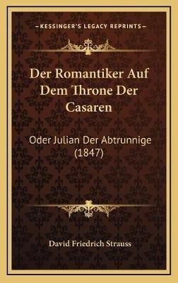 Der Romantiker Auf Dem Throne Der Casaren - Oder Julian Der Abtrunnige (1847) (German, Hardcover): David Friedrich Strauss