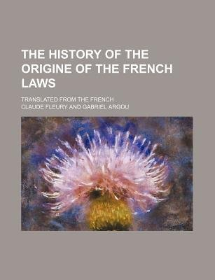 The History of the Origine of the French Laws; Translated from the French (Paperback): Claude Fleury