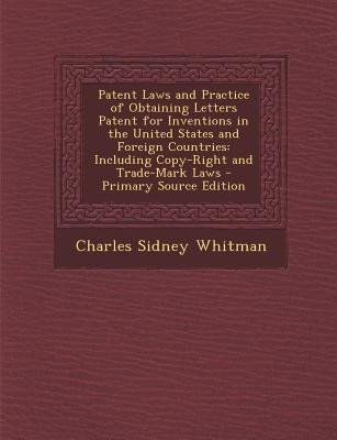 Patent Laws and Practice of Obtaining Letters Patent for Inventions in the United States and Foreign Countries - Including...