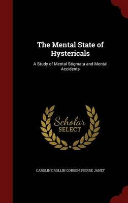 The Mental State of Hystericals - A Study of Mental Stigmata and Mental Accidents (Hardcover): Caroline Rollin Corson, Pierre...
