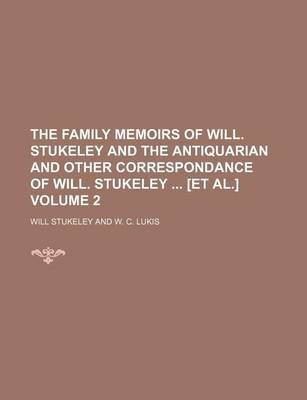 The Family Memoirs of Will. Stukeley and the Antiquarian and Other Correspondance of Will. Stukeley [Et Al.] Volume 2...