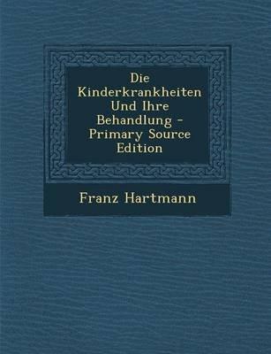 Die Kinderkrankheiten Und Ihre Behandlung (German, Paperback, Primary Source): Franz Hartmann