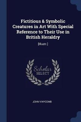 Fictitious & Symbolic Creatures in Art with Special Reference to Their Use in British Heraldry - [Illustr.] (Paperback): John...