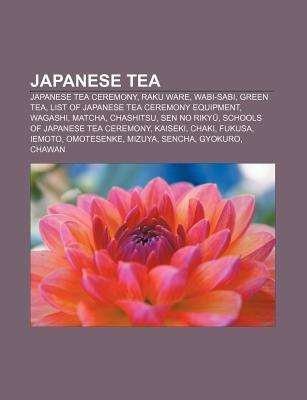 Japanese Tea - Japanese Tea Ceremony, Raku Ware, Wabi-Sabi, Green Tea, List of Japanese Tea Ceremony Equipment, Wagashi,...