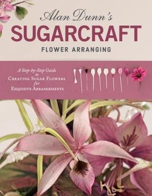 Alan Dunn's Sugarcraft Flower Arranging - A Step-by-Step Guide to Creating Sugar Flowers for Exquisite Arrangements...