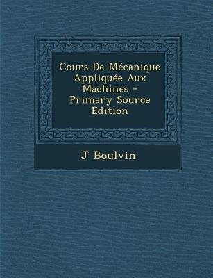 Cours de Mecanique Appliquee Aux Machines (English, French, Paperback, Primary Source): J Boulvin