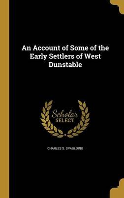 An Account of Some of the Early Settlers of West Dunstable (Hardcover): Charles S. Spaulding
