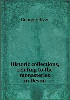 Historic Collections, Relating to the Monasteries in Devon (Paperback): George Oliver