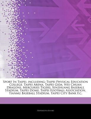 Articles on Sport in Taipei, Including - Taipei Physical Education College, Taipei Arena, Taipei Gida, Wei Chuan Dragons,...