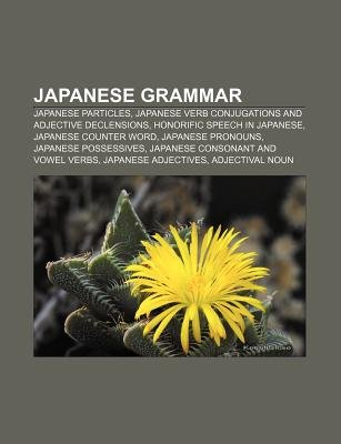 Japanese Grammar - Japanese Particles, Japanese Verb Conjugations and Adjective Declensions, Honorific Speech in Japanese,...