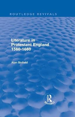 Literature in Protestant England, 1560-1660 (Hardcover): Alan Sinfield