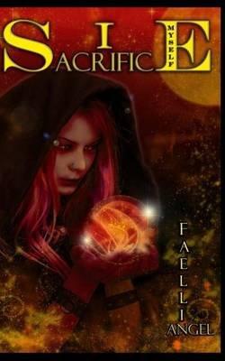 I Sacrifice Myself (Paperback): Faellin Angel