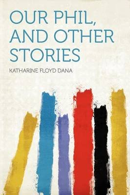 Our Phil, and Other Stories (Paperback): Katharine Floyd Dana