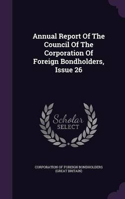 Annual Report of the Council of the Corporation of Foreign Bondholders, Issue 26 (Hardcover): Corporation of Foreign...