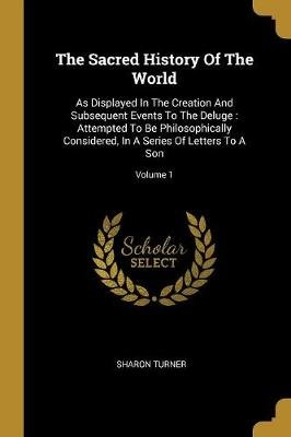 The Sacred History Of The World - As Displayed In The Creation And Subsequent Events To The Deluge: Attempted To Be...