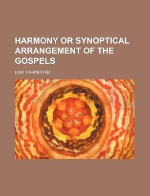 Harmony or Synoptical Arrangement of the Gospels (Paperback): Lant Carpenter