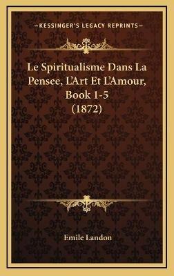 Le Spiritualisme Dans La Pensee, L'Art Et L'Amour, Book 1-5 (1872) (French, Hardcover): Emile Landon