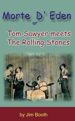 Morte D' Eden - Tom Sawyer Meets the Rolling Stones (Paperback): Jim Booth
