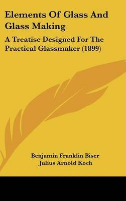 Elements of Glass and Glass Making - A Treatise Designed for the Practical Glassmaker (1899) (Hardcover): Franklin Biser...