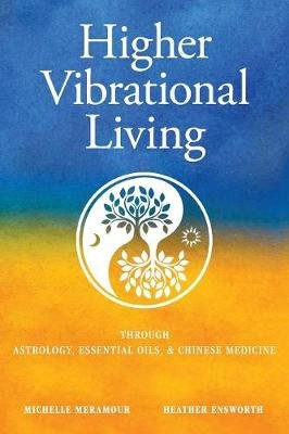 Higher Vibrational Living - Through Astrology, Essential Oils, and Chinese Medicine (Paperback): Michelle S Meramour, Heather...