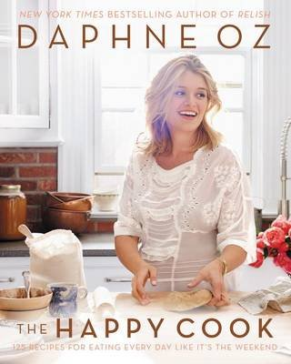 The Happy Cook - 125 Recipes for Eating Every Day Like It's the Weekend (Hardcover): Daphne Oz