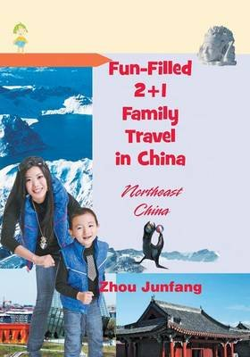 Fun-Filled 2+1 Family Travel in China - Northeast China (Paperback): Zhou Junfang