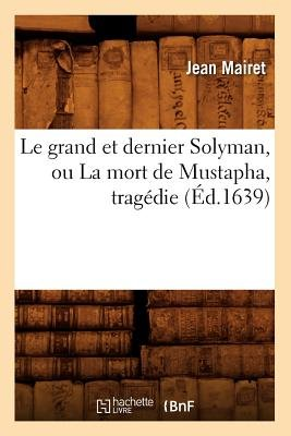 Le Grand Et Dernier Solyman, Ou La Mort de Mustapha, Tragedie (Ed.1639) (French, Paperback): Jean Mairet