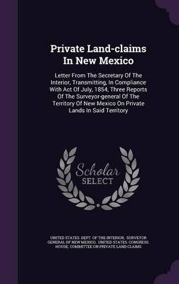 Private Land-Claims in New Mexico - Letter from the Secretary of the Interior, Transmitting, in Compliance with Act of July,...