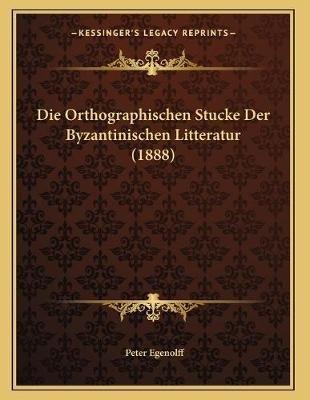 Die Orthographischen Stucke Der Byzantinischen Litteratur (1888) (German, Paperback): Peter Egenolff