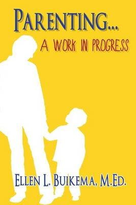 Parenting . . . a Work in Progress (Paperback): Ellen L Buikema M Ed