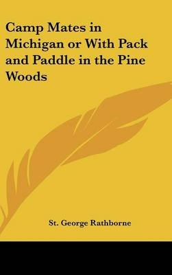 Camp Mates in Michigan or with Pack and Paddle in the Pine Woods (Hardcover): St. George Rathborne