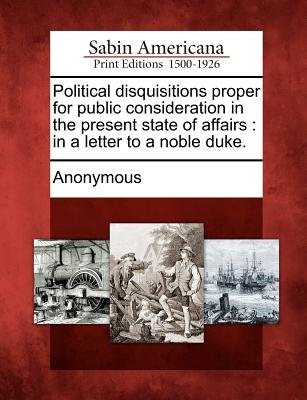 Political Disquisitions Proper for Public Consideration in the Present State of Affairs - In a Letter to a Noble Duke....