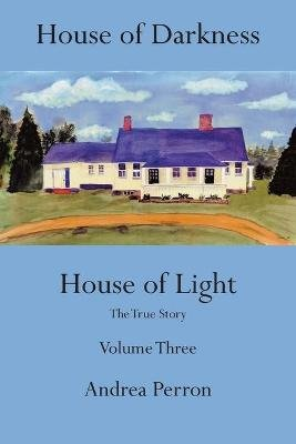 House of Darkness, House of Light, Volume 3 - The true story (Paperback): Andrea Perron