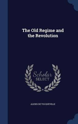 The Old Regime and the Revolution (Hardcover): Alexis De Tocqueville
