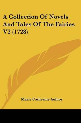 A Collection of Novels and Tales of the Fairies V2 (1728) (Paperback): Marie-Catherine Aulnoy