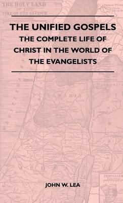 The Unified Gospels - The Complete Life Of Christ In The World Of The Evangelists (Hardcover): John W. Lea