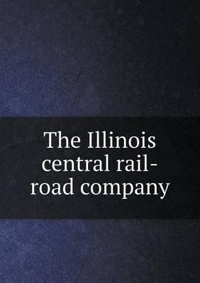 The Illinois Central Rail-Road Company (Paperback): Illinois Central Railroad