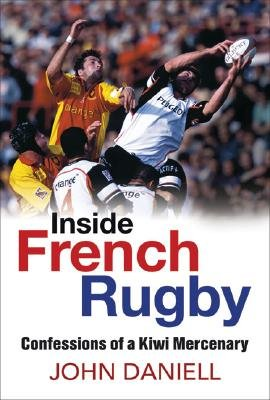 Inside French Rugby - Confessions of a Kiwi Mercenary (Paperback): John Daniell