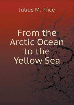 From the Arctic Ocean to the Yellow Sea (Paperback): Julius M. Price