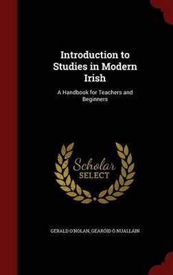 Introduction to Studies in Modern Irish - A Handbook for Teachers and Beginners (Hardcover): Gerald O'Nolan, Gearoid O....