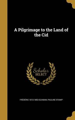 A Pilgrimage to the Land of the Cid (Hardcover): Frederic 1813-1853 Ozanam, Pauline Stump